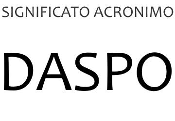 Significato acronimo DASPO