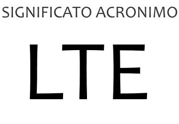 Significato acronimo LTE