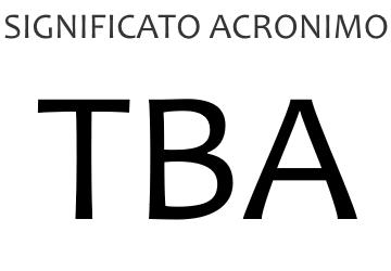 Significato acronimo TBA