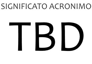 Significato acronimo TBD